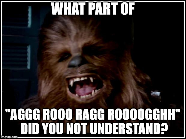 "chewbacca | WHAT PART OF ""AGGG ROOO RAGG ROOOOGGHH"" DID YOU NOT UNDERSTAND? 