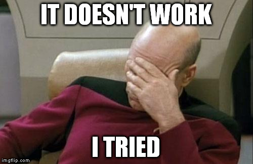 Captain Picard Facepalm Meme | IT DOESN'T WORK I TRIED | image tagged in memes,captain picard facepalm | made w/ Imgflip meme maker