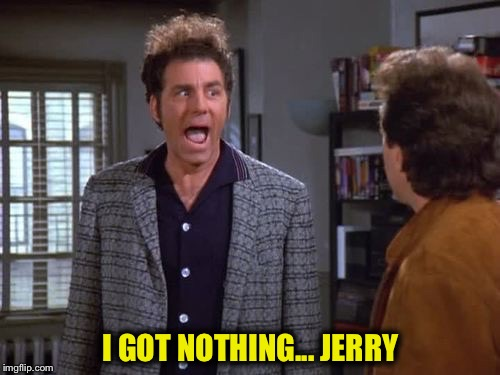 I GOT NOTHING... JERRY | made w/ Imgflip meme maker