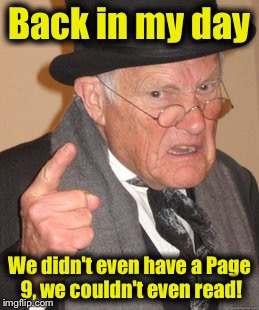 Back In My Day Meme | Back in my day We didn't even have a Page 9, we couldn't even read! | image tagged in memes,back in my day | made w/ Imgflip meme maker