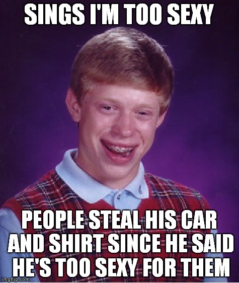 Bad Luck Brian Meme | SINGS I'M TOO SEXY PEOPLE STEAL HIS CAR AND SHIRT SINCE HE SAID HE'S TOO SEXY FOR THEM | image tagged in memes,bad luck brian | made w/ Imgflip meme maker