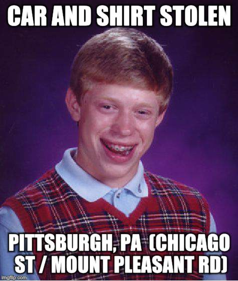Bad Luck Brian Meme | CAR AND SHIRT STOLEN PITTSBURGH, PA  (CHICAGO ST / MOUNT PLEASANT RD) | image tagged in memes,bad luck brian | made w/ Imgflip meme maker