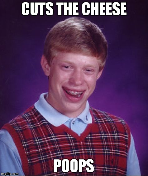 Bad Luck Brian Meme | CUTS THE CHEESE POOPS | image tagged in memes,bad luck brian | made w/ Imgflip meme maker