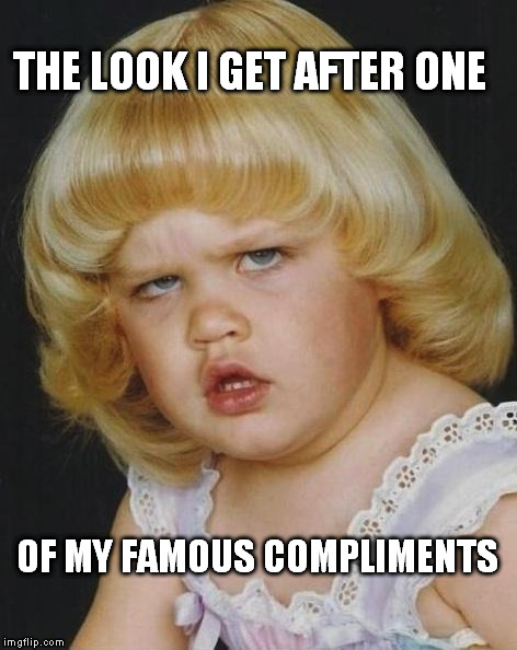 I'm not good at lying so don't ask me how you look and I won't give you a sideways compliment. | THE LOOK I GET AFTER ONE OF MY FAMOUS COMPLIMENTS | image tagged in confused girl | made w/ Imgflip meme maker