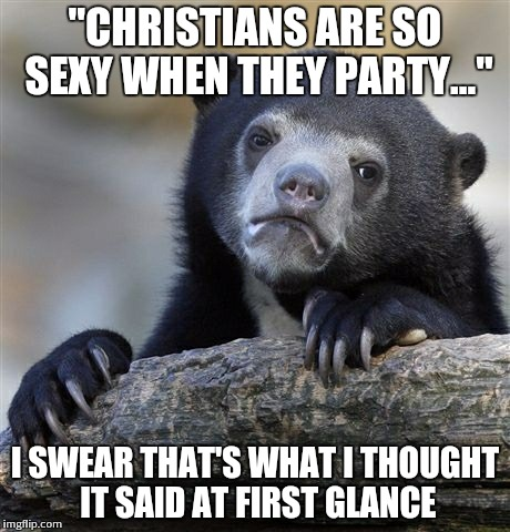 "Confession Bear Meme | ""CHRISTIANS ARE SO SEXY WHEN THEY PARTY..."" I SWEAR THAT'S WHAT I THOUGHT IT SAID AT FIRST GLANCE 