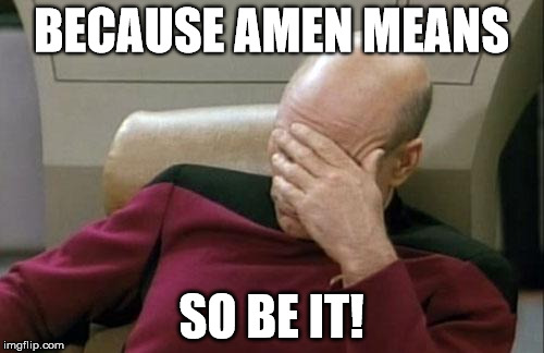 Captain Picard Facepalm Meme | BECAUSE AMEN MEANS SO BE IT! | image tagged in memes,captain picard facepalm | made w/ Imgflip meme maker