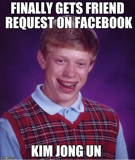 Bad Luck Brian Meme | FINALLY GETS FRIEND REQUEST ON FACEBOOK KIM JONG UN | image tagged in memes,bad luck brian | made w/ Imgflip meme maker