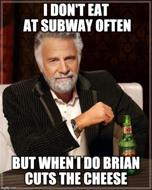 The Most Interesting Man In The World Meme | I DON'T EAT AT SUBWAY OFTEN BUT WHEN I DO BRIAN CUTS THE CHEESE | image tagged in memes,the most interesting man in the world | made w/ Imgflip meme maker