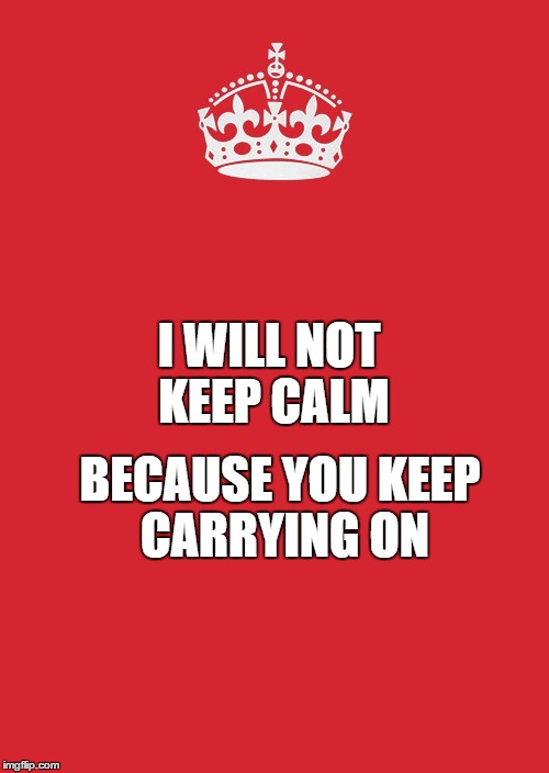 Keep Calm And Carry On Red Meme - Imgflip