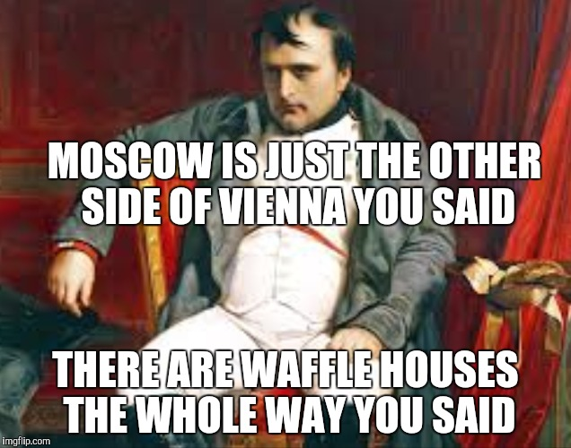 Napoleon | MOSCOW IS JUST THE OTHER SIDE OF VIENNA YOU SAID THERE ARE WAFFLE HOUSES THE WHOLE WAY YOU SAID | image tagged in napoleon | made w/ Imgflip meme maker