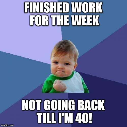 Success Kid Meme | FINISHED WORK FOR THE WEEK NOT GOING BACK TILL I'M 40! | image tagged in memes,success kid | made w/ Imgflip meme maker