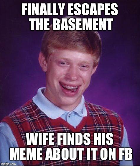 Bad Luck Brian Meme | FINALLY ESCAPES THE BASEMENT WIFE FINDS HIS MEME ABOUT IT ON FB | image tagged in memes,bad luck brian | made w/ Imgflip meme maker