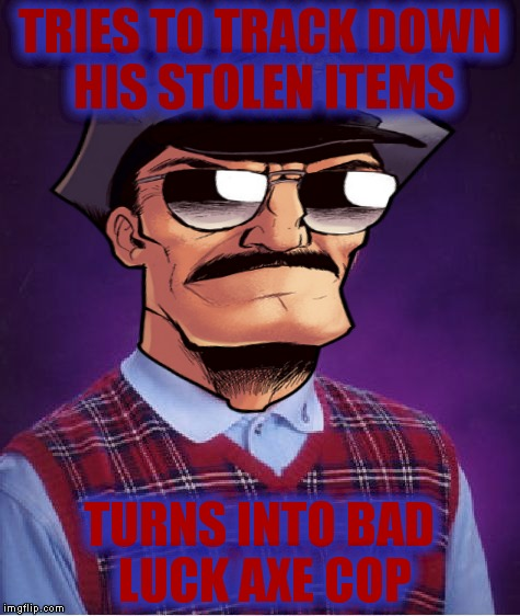TRIES TO TRACK DOWN HIS STOLEN ITEMS TURNS INTO BAD LUCK AXE COP | made w/ Imgflip meme maker