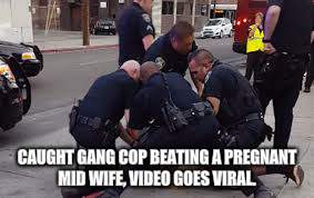 CAUGHT GANG COP BEATING A PREGNANT MID WIFE, VIDEO GOES VIRAL. | made w/ Imgflip meme maker