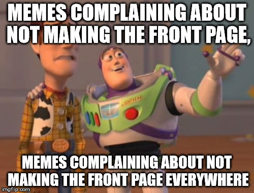 X, X Everywhere Meme | MEMES COMPLAINING ABOUT NOT MAKING THE FRONT PAGE, MEMES COMPLAINING ABOUT NOT MAKING THE FRONT PAGE EVERYWHERE | image tagged in memes,x,x everywhere,x x everywhere | made w/ Imgflip meme maker