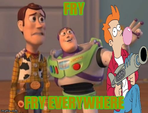 X, X Everywhere Meme | FRY FRY EVERYWHERE | image tagged in memes,x,x everywhere,x x everywhere | made w/ Imgflip meme maker
