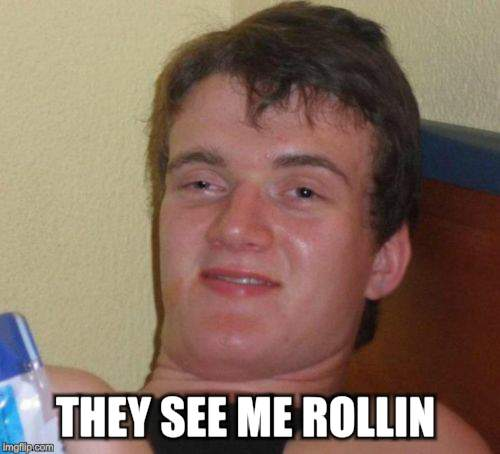 10 Guy Meme | THEY SEE ME ROLLIN | image tagged in memes,10 guy | made w/ Imgflip meme maker