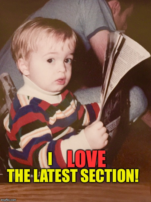 TODDLER SAM READING NEWSPAPER | I                THE LATEST SECTION! LOVE | image tagged in toddler sam reading newspaper | made w/ Imgflip meme maker