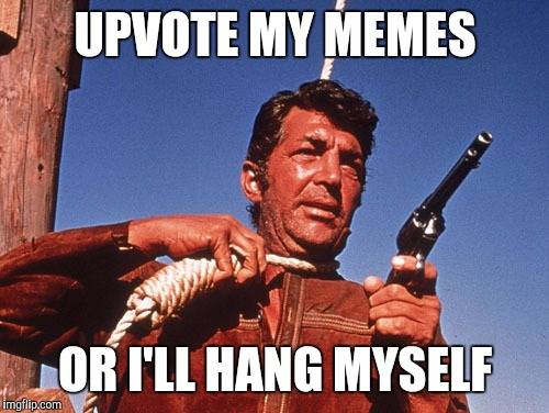 UPVOTE MY MEMES OR I'LL HANG MYSELF | made w/ Imgflip meme maker