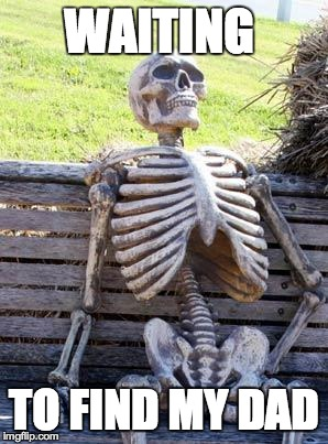 Waiting Skeleton Meme | WAITING TO FIND MY DAD | image tagged in memes,waiting skeleton | made w/ Imgflip meme maker