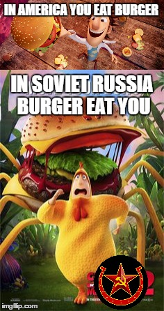 Meanwhile in Soviet Russia... |  IN AMERICA YOU EAT BURGER; IN SOVIET RUSSIA BURGER EAT YOU | image tagged in in soviet russia,soviet russia,cloudy with a chance of meatballs,meanwhile in russia | made w/ Imgflip meme maker