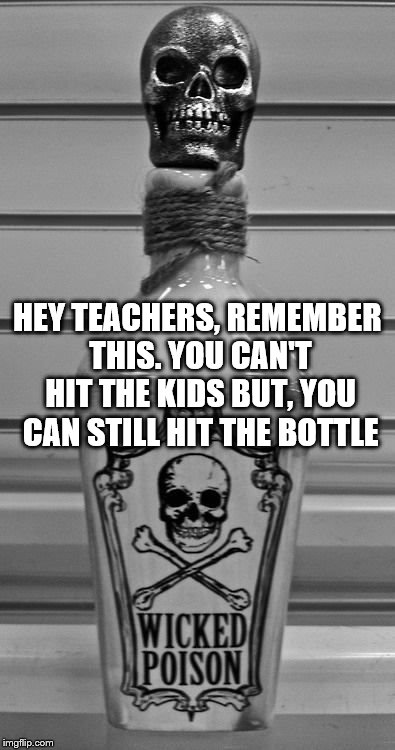 truth |  HEY TEACHERS, REMEMBER THIS. YOU CAN'T HIT THE KIDS BUT, YOU CAN STILL HIT THE BOTTLE | image tagged in funny,back to school,i could use a drink | made w/ Imgflip meme maker