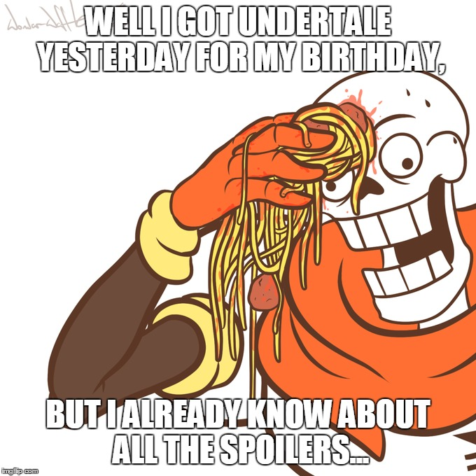How I Feel About Getting This Game | WELL I GOT UNDERTALE YESTERDAY FOR MY BIRTHDAY, BUT I ALREADY KNOW ABOUT ALL THE SPOILERS... | image tagged in memes,funny,papyrus,undertale,spaghetti,random | made w/ Imgflip meme maker
