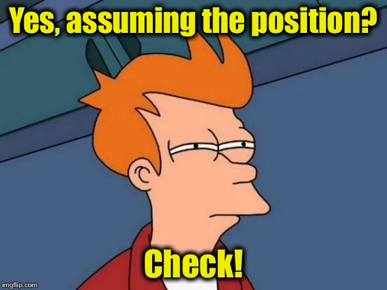Futurama Fry Meme | Yes, assuming the position? Check! | image tagged in memes,futurama fry | made w/ Imgflip meme maker