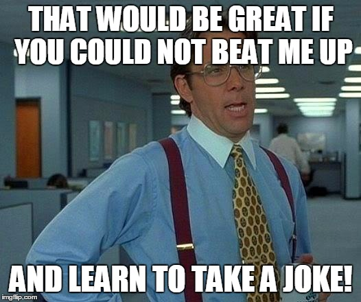 That Would Be Great Meme | THAT WOULD BE GREAT IF YOU COULD NOT BEAT ME UP AND LEARN TO TAKE A JOKE! | image tagged in memes,that would be great | made w/ Imgflip meme maker