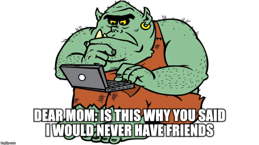 Troll | DEAR MOM: IS THIS WHY YOU SAID I WOULD NEVER HAVE FRIENDS | image tagged in troll | made w/ Imgflip meme maker