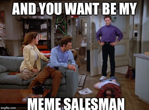 AND YOU WANT BE MY MEME SALESMAN | made w/ Imgflip meme maker