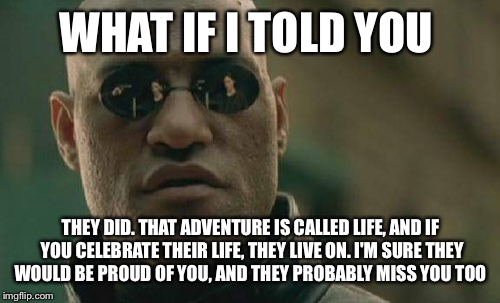 Matrix Morpheus Meme | WHAT IF I TOLD YOU THEY DID. THAT ADVENTURE IS CALLED LIFE, AND IF YOU CELEBRATE THEIR LIFE, THEY LIVE ON. I'M SURE THEY WOULD BE PROUD OF Y | image tagged in memes,matrix morpheus | made w/ Imgflip meme maker