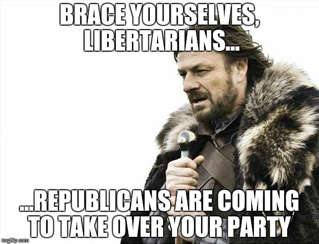 Brace Yourselves X is Coming Meme | BRACE YOURSELVES, LIBERTARIANS... ...REPUBLICANS ARE COMING TO TAKE OVER YOUR PARTY | image tagged in memes,brace yourselves x is coming | made w/ Imgflip meme maker