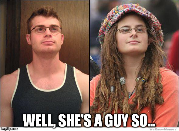 Liberal B1tch | WELL, SHE'S A GUY SO... | image tagged in college liberal,liberal college girl,jake from state farm,hippie meme girl | made w/ Imgflip meme maker