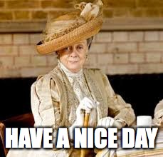 HAVE A NICE DAY | image tagged in downton abbey,dowager countess | made w/ Imgflip meme maker