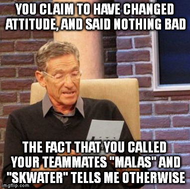"Maury Lie Detector Meme |  YOU CLAIM TO HAVE CHANGED ATTITUDE, AND SAID NOTHING BAD; THE FACT THAT YOU CALLED YOUR TEAMMATES ""MALAS"" AND ""SKWATER"" TELLS ME OTHERWISE 