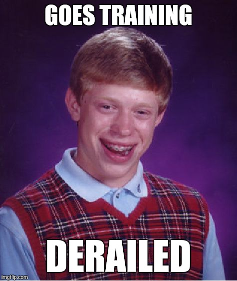 Poor guy... Never catches a break. |  GOES TRAINING; DERAILED | image tagged in memes,bad luck brian,funny,training day | made w/ Imgflip meme maker