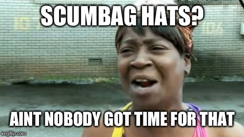 Aint Nobody Got Time For That Meme | SCUMBAG HATS? AINT NOBODY GOT TIME FOR THAT | image tagged in memes,aint nobody got time for that | made w/ Imgflip meme maker