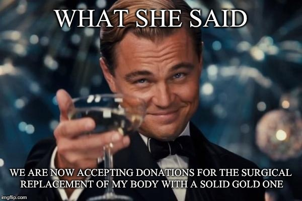 Leonardo Dicaprio Cheers Meme | WHAT SHE SAID WE ARE NOW ACCEPTING DONATIONS FOR THE SURGICAL REPLACEMENT OF MY BODY WITH A SOLID GOLD ONE | image tagged in memes,leonardo dicaprio cheers | made w/ Imgflip meme maker