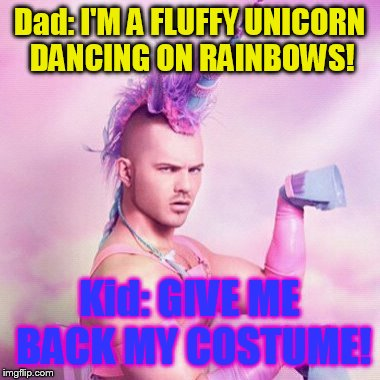 Unicorn MAN Meme | Dad: I'M A FLUFFY UNICORN DANCING ON RAINBOWS! Kid: GIVE ME BACK MY COSTUME! | image tagged in memes,unicorn man | made w/ Imgflip meme maker