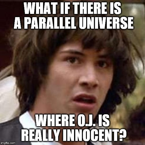 and the bronco chase was a parade | WHAT IF THERE IS A PARALLEL UNIVERSE WHERE O.J. IS REALLY INNOCENT? | image tagged in memes,conspiracy keanu,oj simpson smiling | made w/ Imgflip meme maker