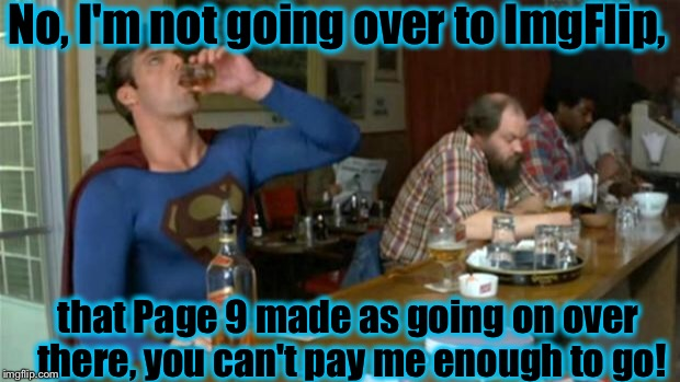 Superman appears to had a little too much to drink........ | No, I'm not going over to ImgFlip, that Page 9 made as going on over there, you can't pay me enough to go! | image tagged in memes,funny,funny memes,drunk superman | made w/ Imgflip meme maker