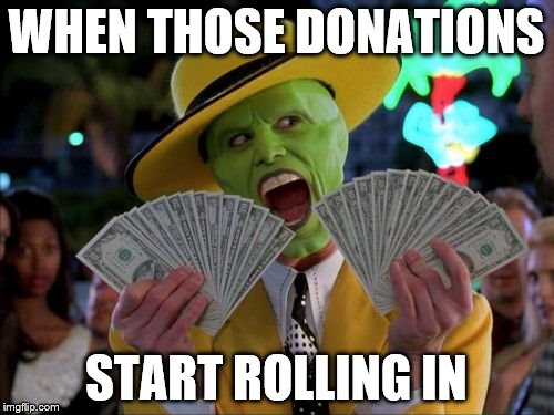 WHEN THOSE DONATIONS START ROLLING IN | made w/ Imgflip meme maker