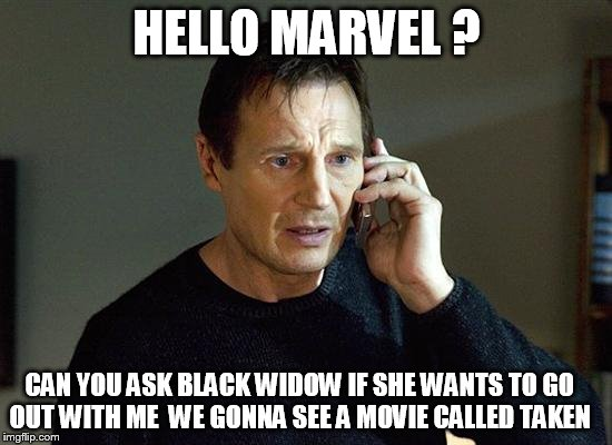 Liam Neeson Taken 2 Meme |  HELLO MARVEL ? CAN YOU ASK BLACK WIDOW IF SHE WANTS TO GO OUT WITH ME  WE GONNA SEE A MOVIE CALLED TAKEN | image tagged in memes,liam neeson taken 2 | made w/ Imgflip meme maker