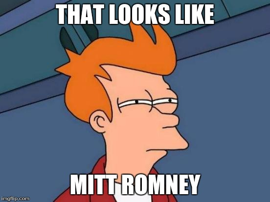 Futurama Fry Meme | THAT LOOKS LIKE MITT ROMNEY | image tagged in memes,futurama fry | made w/ Imgflip meme maker