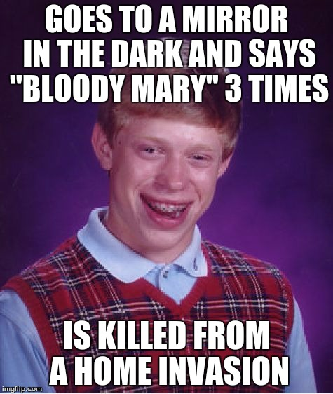"Bad Luck Brian Meme | GOES TO A MIRROR IN THE DARK AND SAYS ""BLOODY MARY"" 3 TIMES IS KILLED FROM A HOME INVASION 