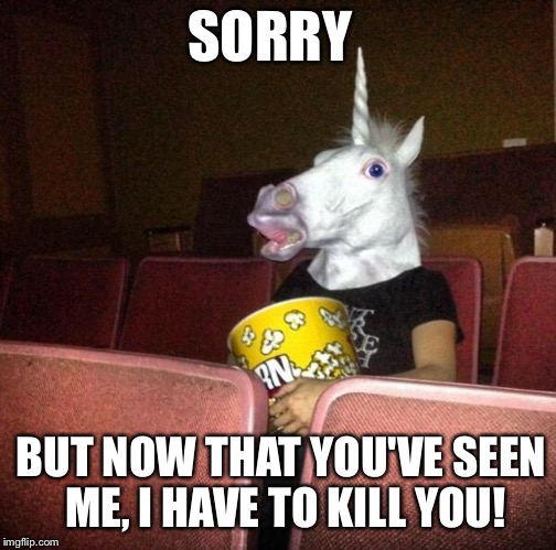 The Perils of Paparazzi  | SORRY BUT NOW THAT YOU'VE SEEN ME, I HAVE TO KILL YOU! | image tagged in unicorn movies | made w/ Imgflip meme maker