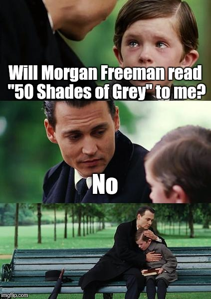 "Finding Neverland Meme | Will Morgan Freeman read ""50 Shades of Grey"" to me? No 