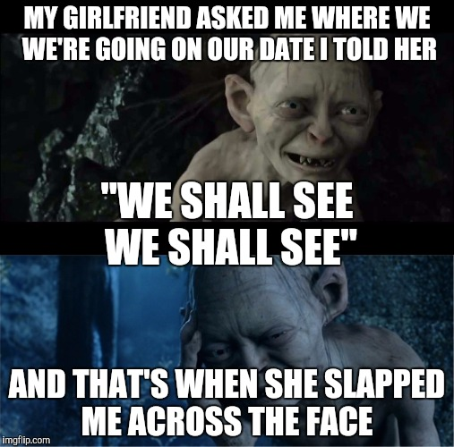 "Pervert smeagol  | MY GIRLFRIEND ASKED ME WHERE WE WE'RE GOING ON OUR DATE I TOLD HER AND THAT'S WHEN SHE SLAPPED ME ACROSS THE FACE ""WE SHALL SEE WE SHALL SEE 