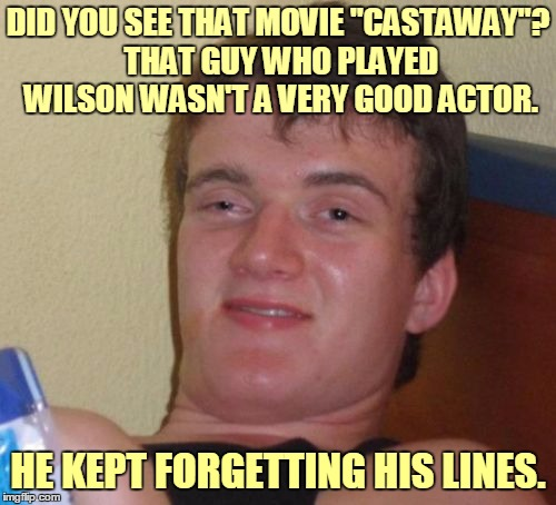 "A true friend shares his thoughts with you | DID YOU SEE THAT MOVIE ""CASTAWAY""? THAT GUY WHO PLAYED WILSON WASN'T A VERY GOOD ACTOR. HE KEPT FORGETTING HIS LINES. 